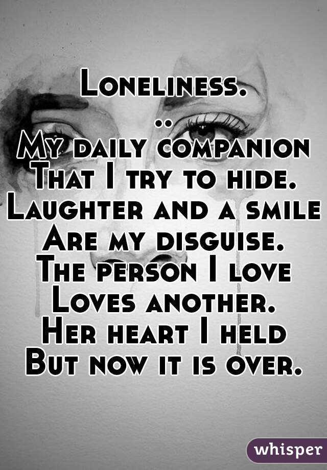 Loneliness... My daily companion That I try to hide. Laughter and a smile Are my disguise. The person I love Loves another. Her heart I held But now it is over.
