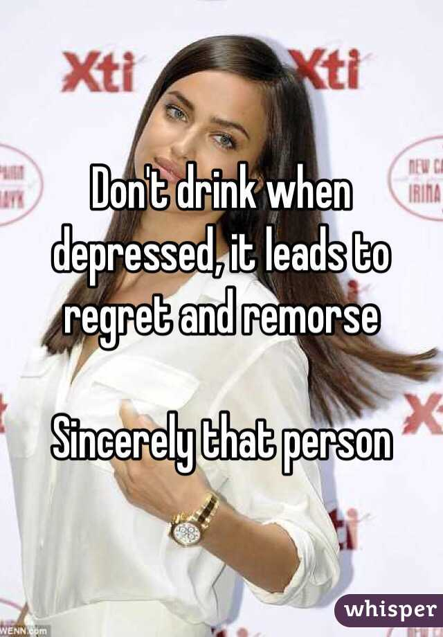 Don't drink when depressed, it leads to regret and remorse   Sincerely that person