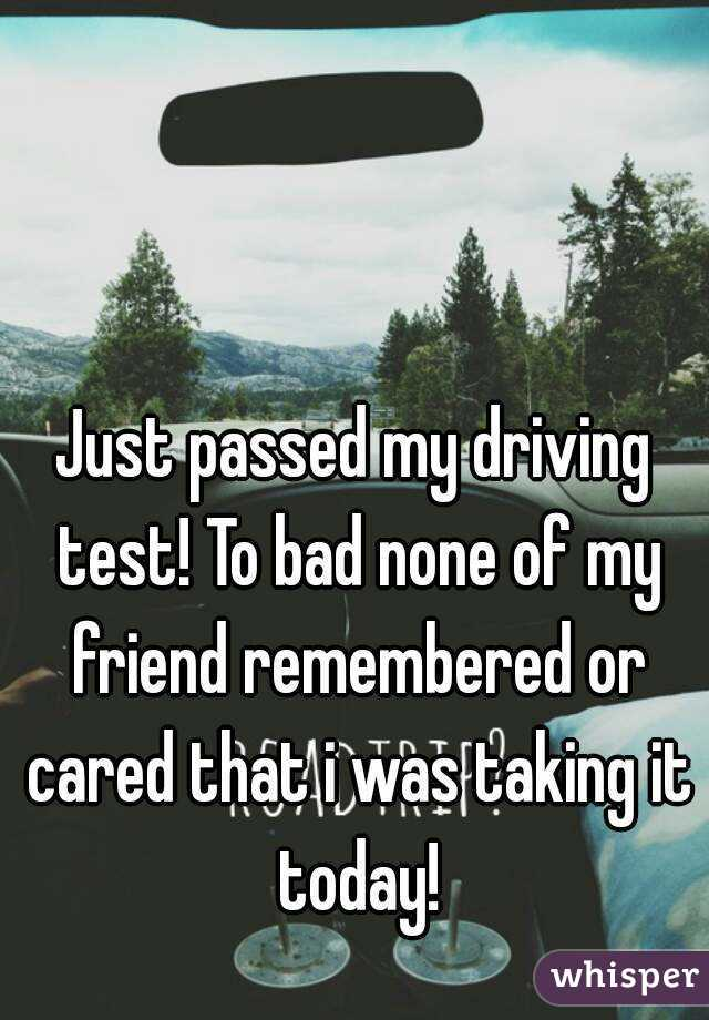 Just passed my driving test! To bad none of my friend remembered or cared that i was taking it today!