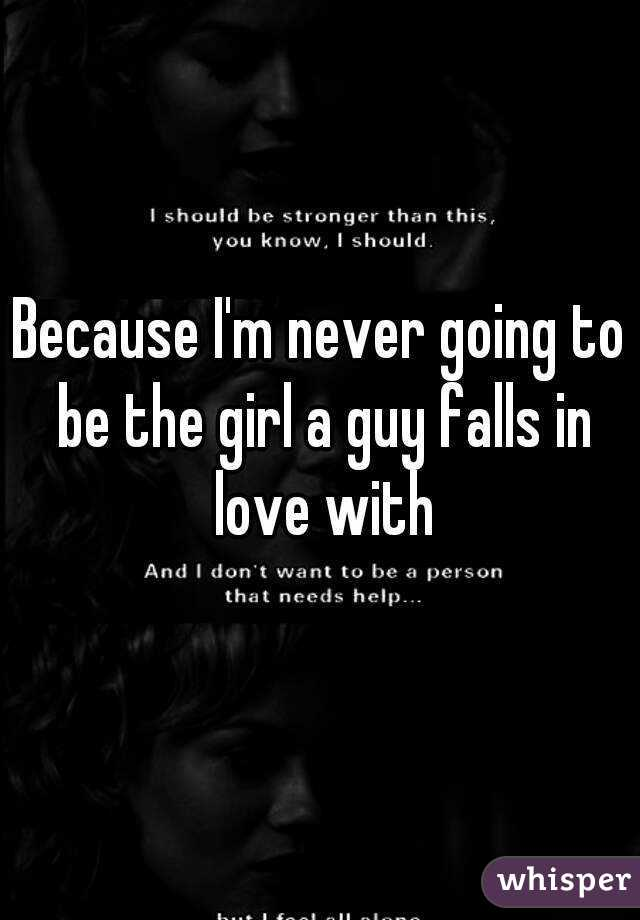 Because I'm never going to be the girl a guy falls in love with