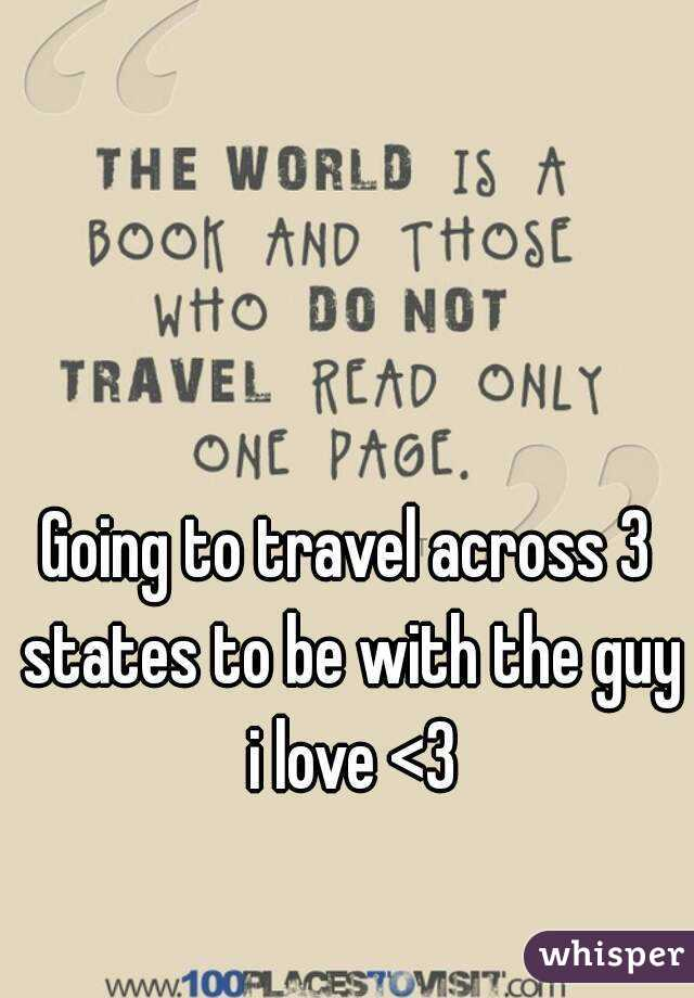 Going to travel across 3 states to be with the guy i love <3