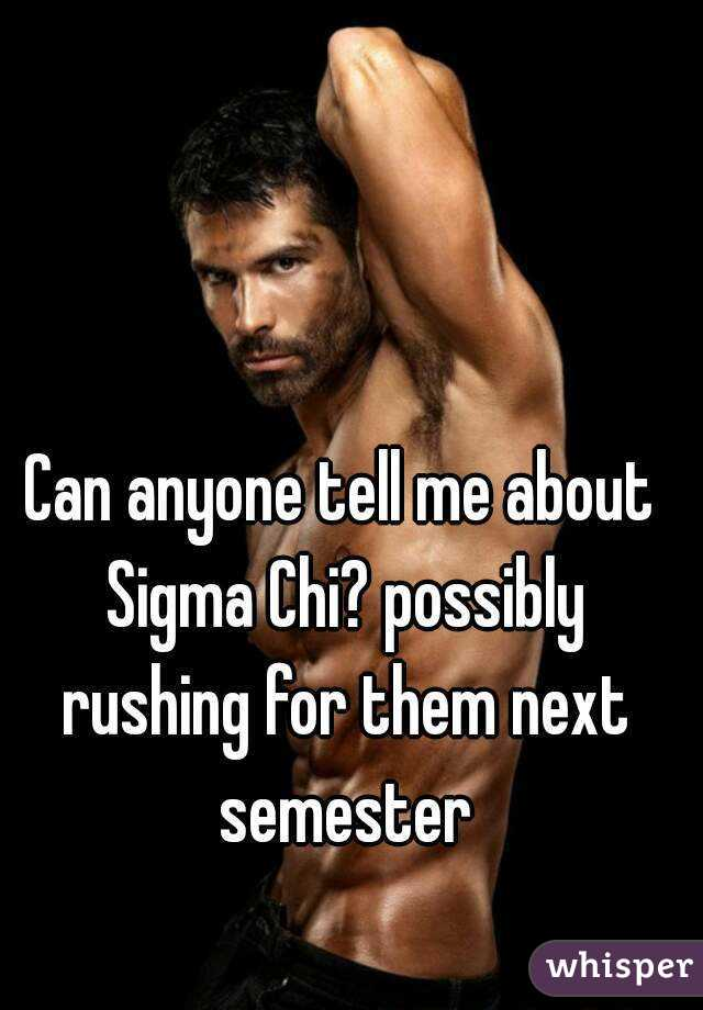 Can anyone tell me about Sigma Chi? possibly rushing for them next semester