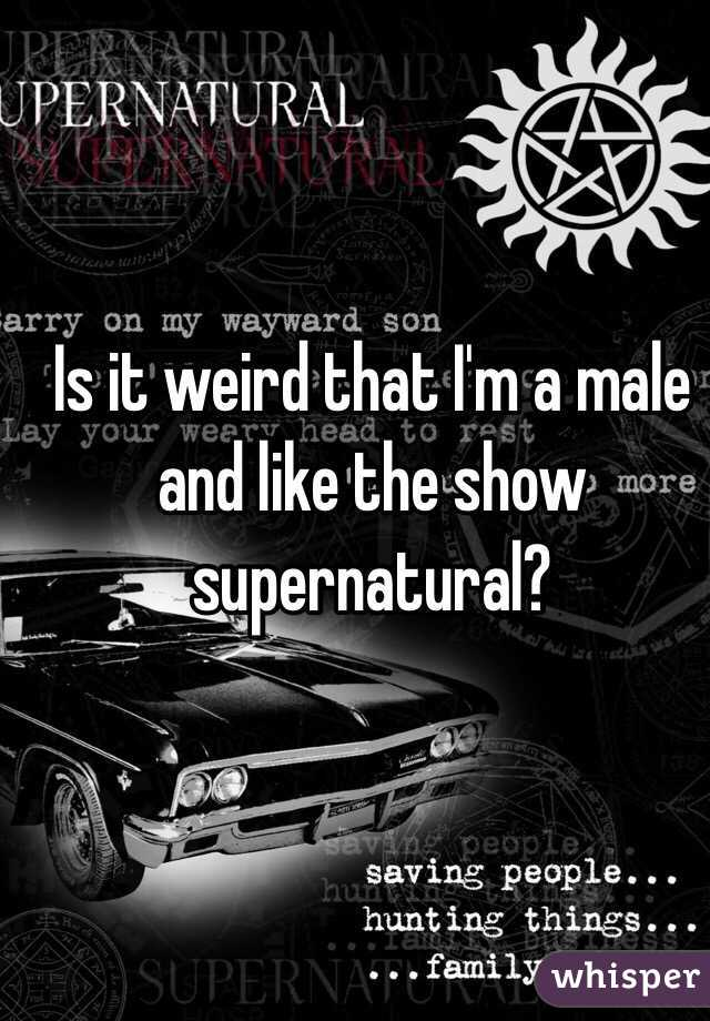 Is it weird that I'm a male and like the show supernatural?