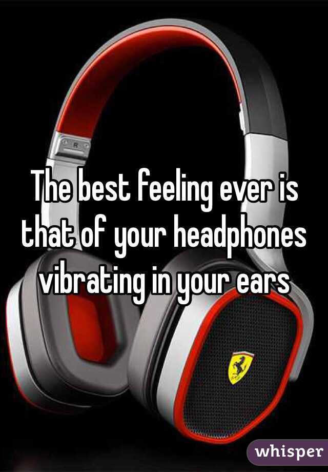 The best feeling ever is that of your headphones vibrating in your ears