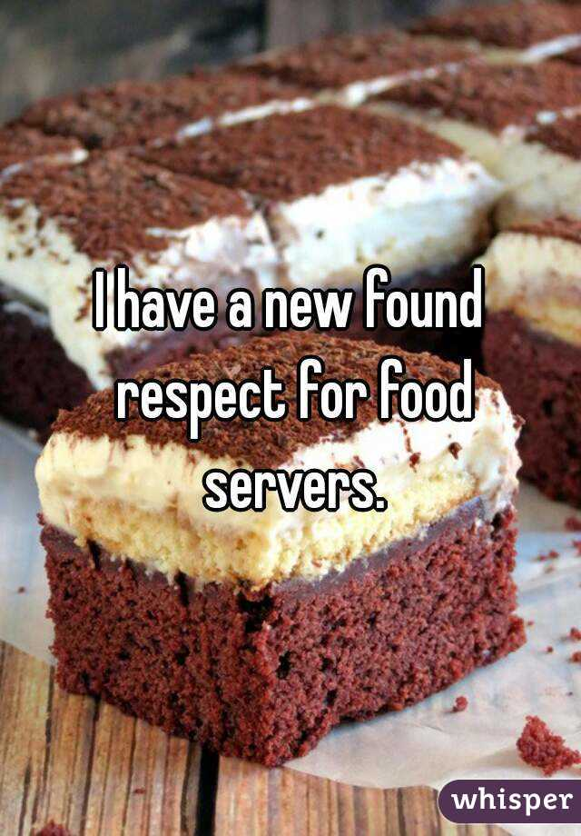 I have a new found respect for food servers.