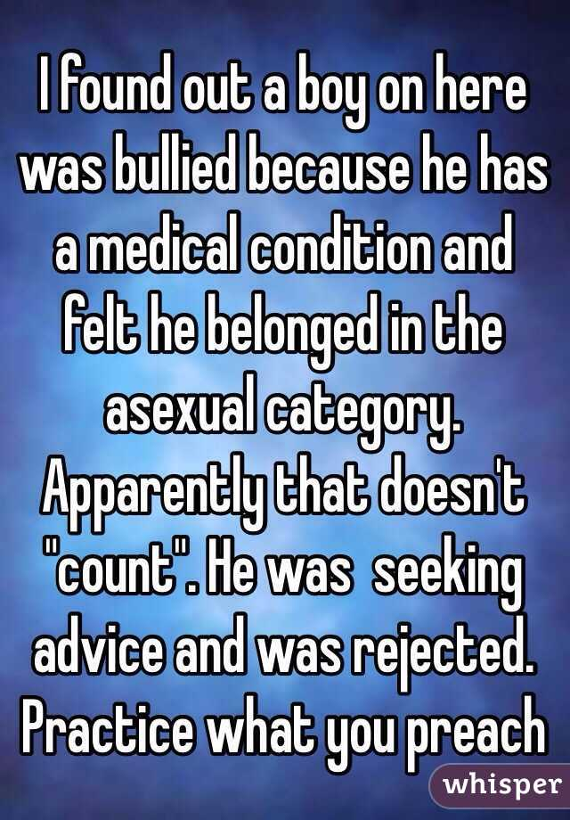 "I found out a boy on here was bullied because he has a medical condition and felt he belonged in the asexual category.  Apparently that doesn't ""count"". He was  seeking advice and was rejected.   Practice what you preach"