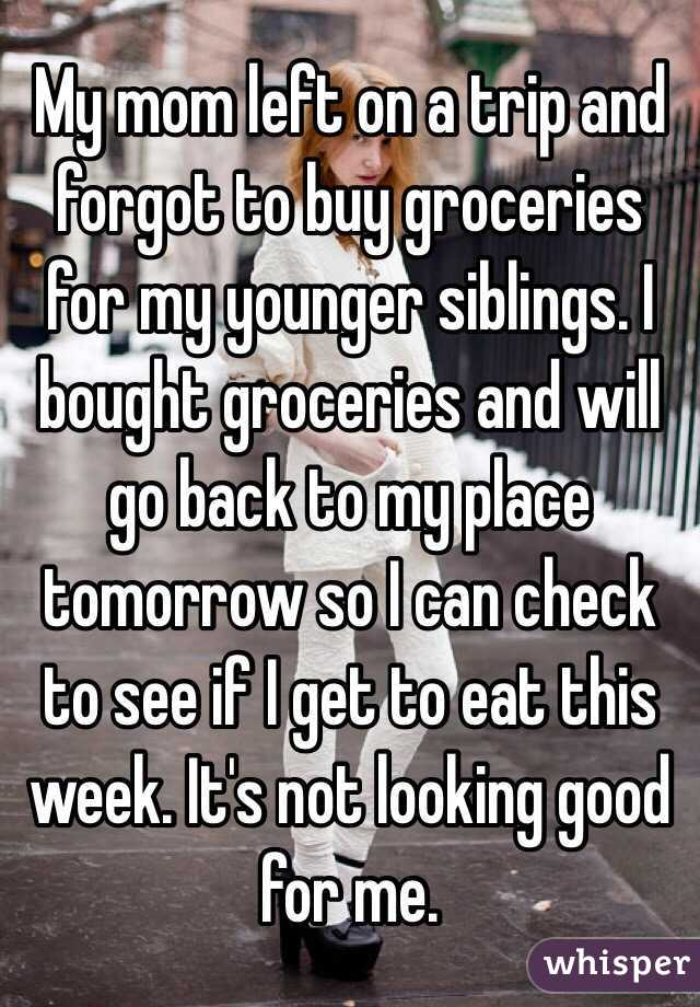 My mom left on a trip and forgot to buy groceries for my younger siblings. I bought groceries and will go back to my place tomorrow so I can check to see if I get to eat this week. It's not looking good for me.