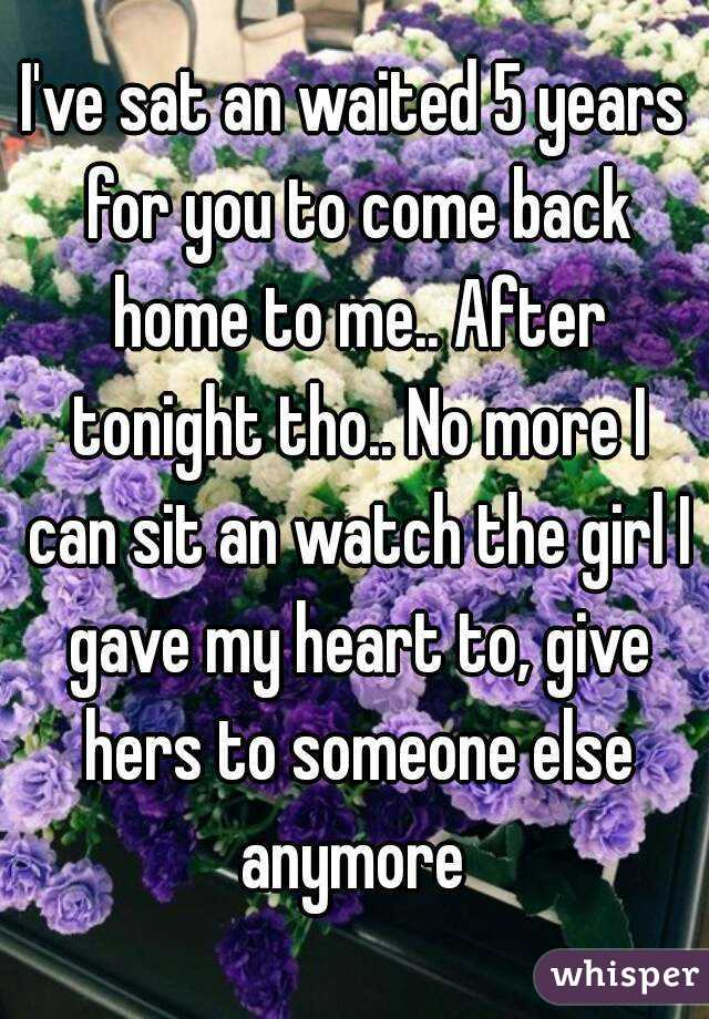 I've sat an waited 5 years for you to come back home to me.. After tonight tho.. No more I can sit an watch the girl I gave my heart to, give hers to someone else anymore