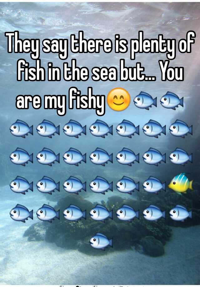 They say there is plenty of fish in the sea but    You are