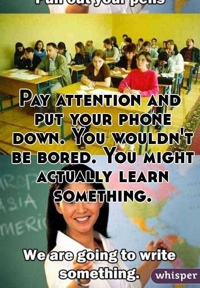 Pay Attention And Put Your Phone Down. You Wouldn't Be