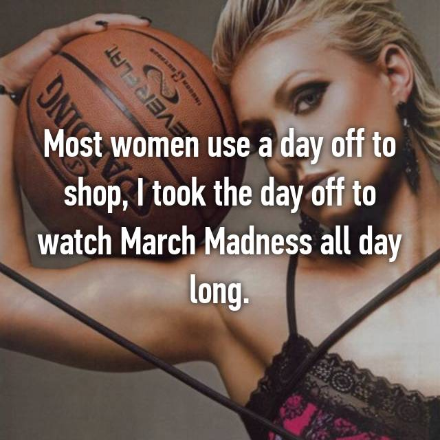 Most women use a day off to shop, I took the day off to watch March Madness all day long.