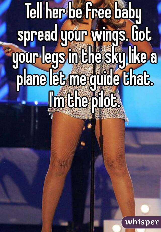 Tell Her Be Free Baby Spread Your Wings Got Your Legs In The Sky Like A Plane Let Me