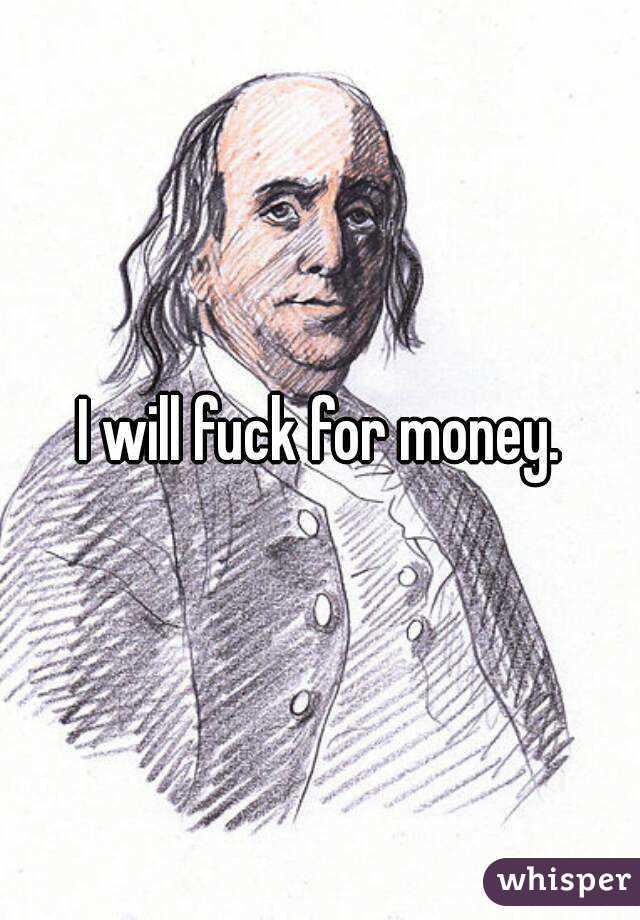 Will fuck for money
