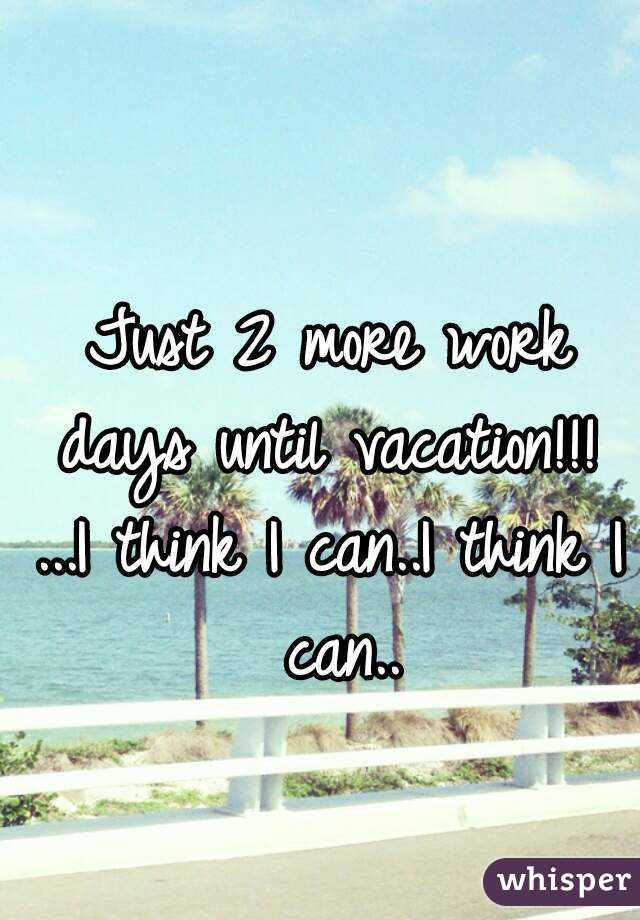 Just 2 More Work Days Until Vacation I Think I Can I Think I Can