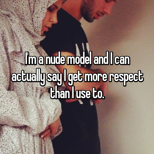 I'm a nude model and I can actually say I get more respect than I use to.