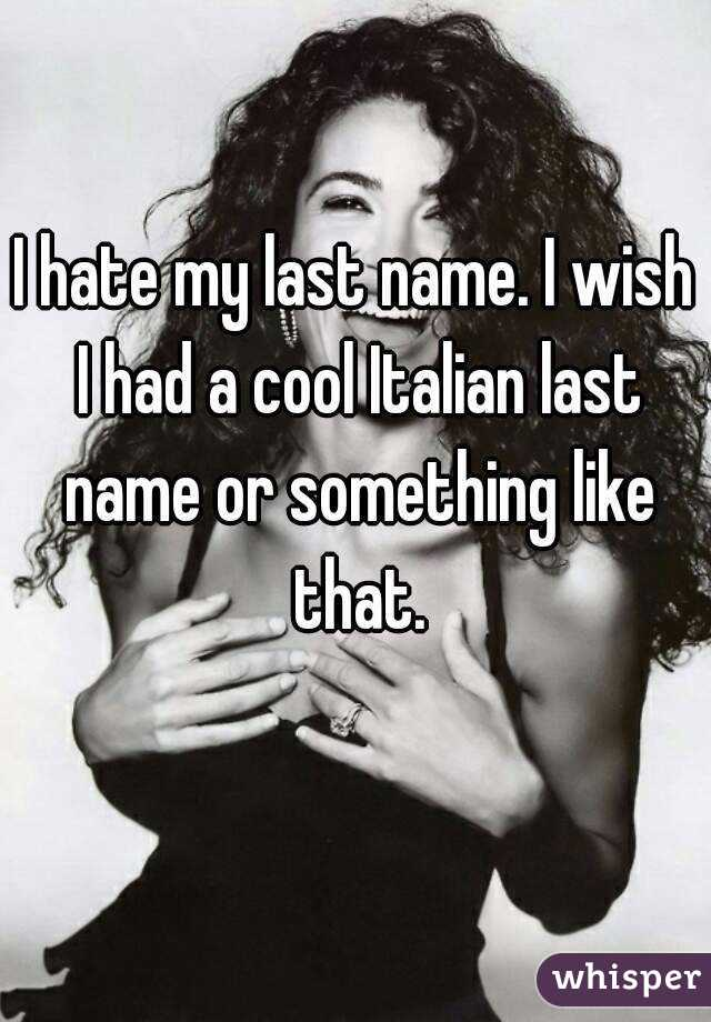 I Hate My Last Name Wish Had A Cool Italian Or Something Like