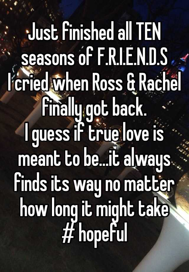 e4d2905ee0ee9d ... TEN seasons of F.R.I.E.N.D.S I cried when Ross   Rachel finally got back.  I guess if true love is meant to be...it always finds its way no matter how  ...