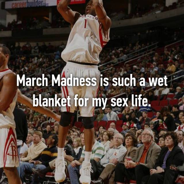March Madness is such a wet blanket for my sex life.