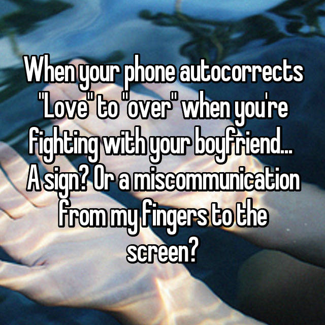 "When your phone autocorrects ""Love"" to ""over"" when you're fighting with your boyfriend...  A sign? Or a miscommunication from my fingers to the screen?"