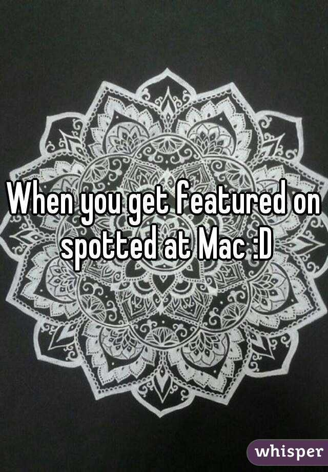 When you get featured on spotted at Mac :D