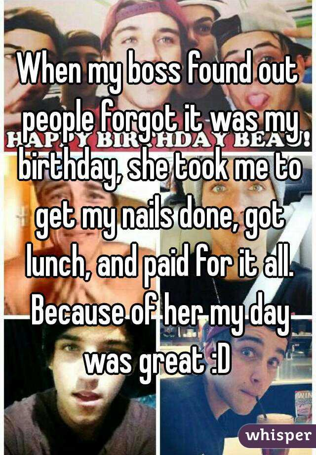 When my boss found out people forgot it was my birthday, she took me to get my nails done, got lunch, and paid for it all. Because of her my day was great :D