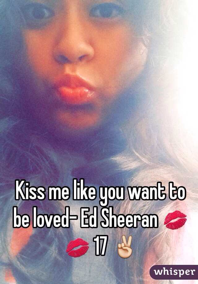 Kiss me like you want to be loved- Ed Sheeran 💋💋 17 ✌️