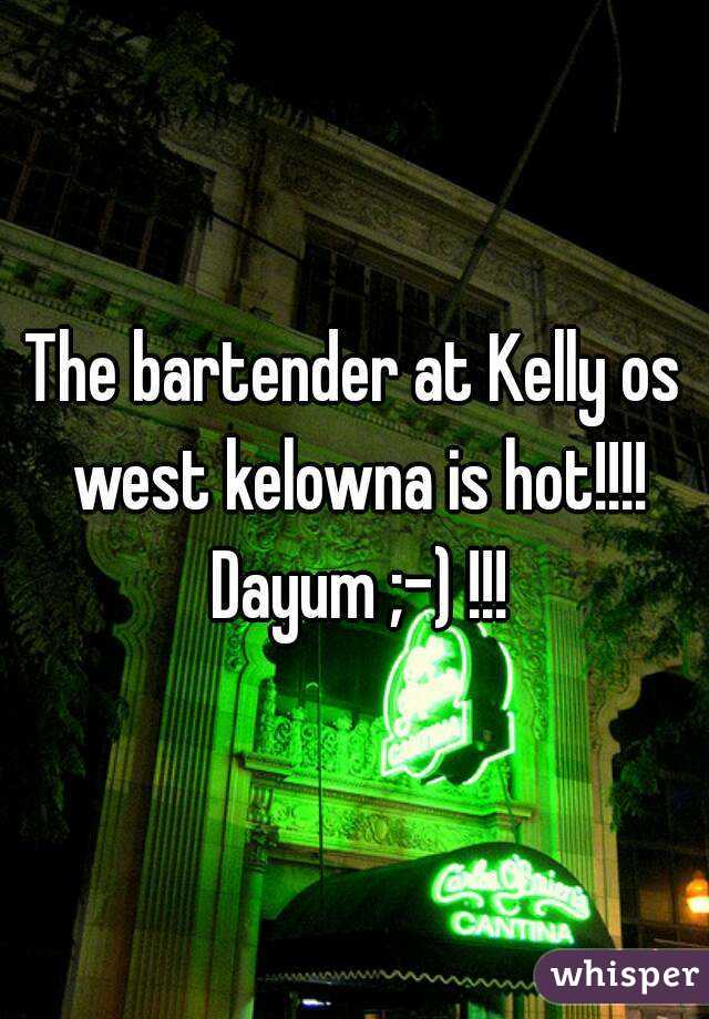 The bartender at Kelly os west kelowna is hot!!!! Dayum ;-) !!!