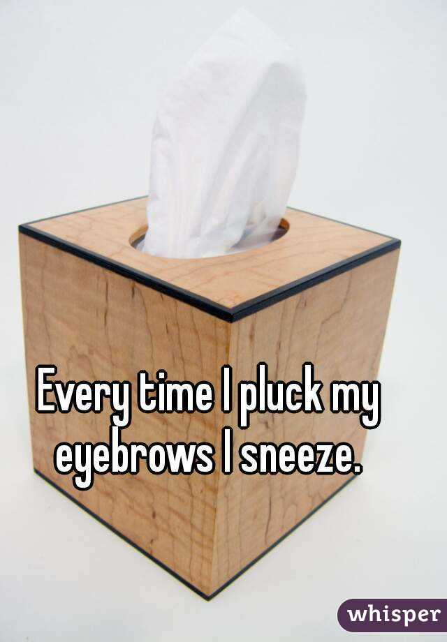 Every time I pluck my eyebrows I sneeze.