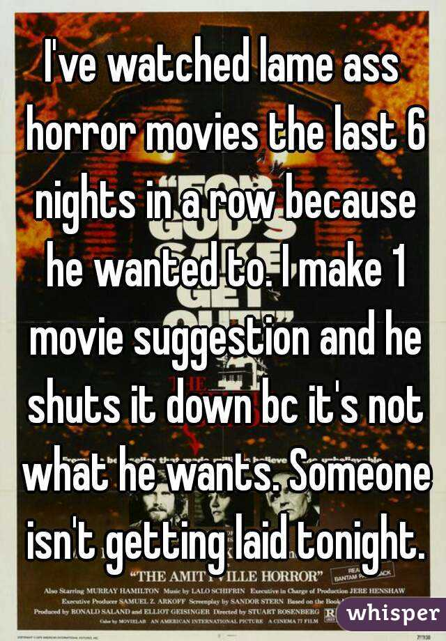 I've watched lame ass horror movies the last 6 nights in a row because he wanted to. I make 1 movie suggestion and he shuts it down bc it's not what he wants. Someone isn't getting laid tonight.