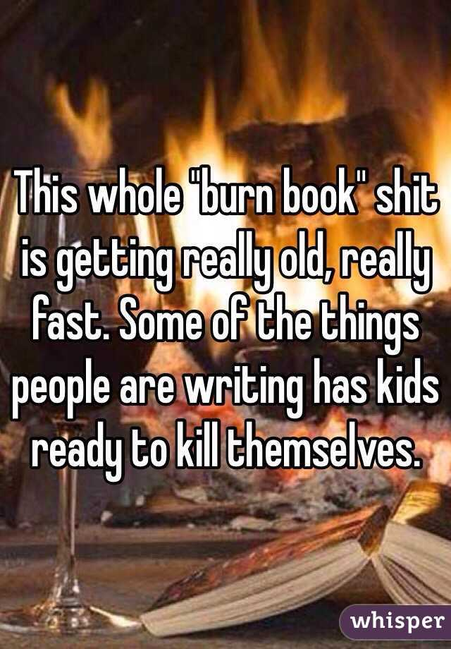 """This whole """"burn book"""" shit is getting really old, really fast. Some of the things people are writing has kids ready to kill themselves."""