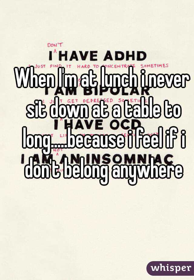 When I'm at lunch i never sit down at a table to long.....because i feel if i don't belong anywhere
