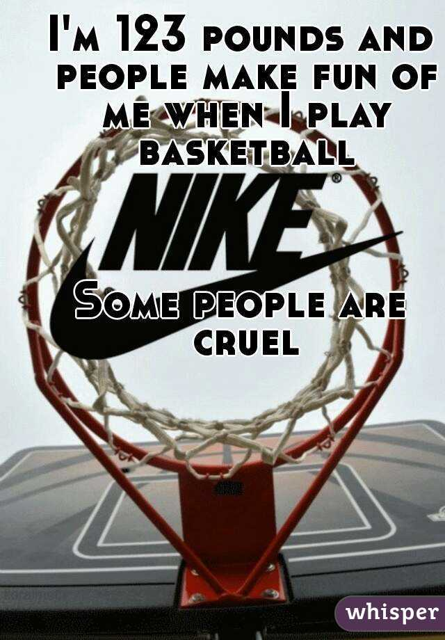 I'm 123 pounds and people make fun of me when I play basketball    Some people are cruel