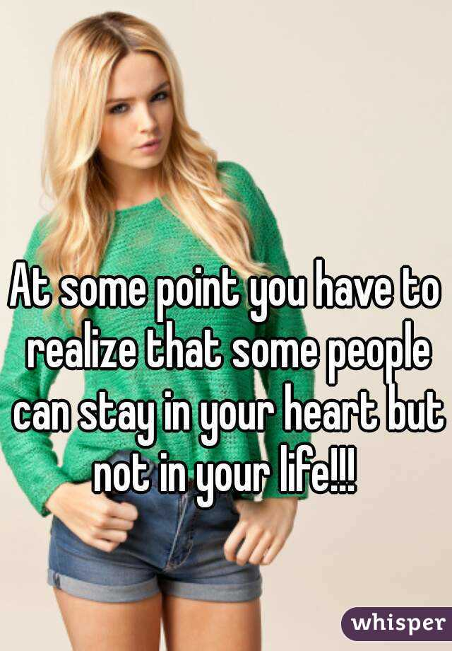 At some point you have to realize that some people can stay in your heart but not in your life!!!