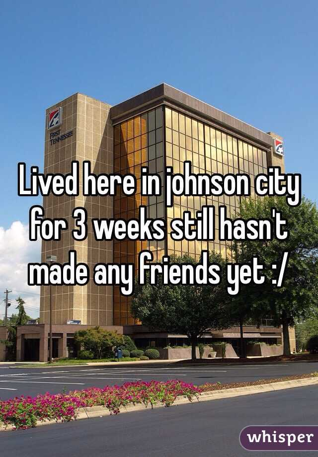 Lived here in johnson city for 3 weeks still hasn't made any friends yet :/