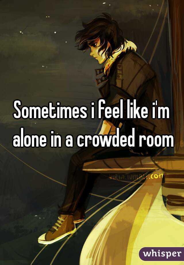 Sometimes i feel like i'm alone in a crowded room