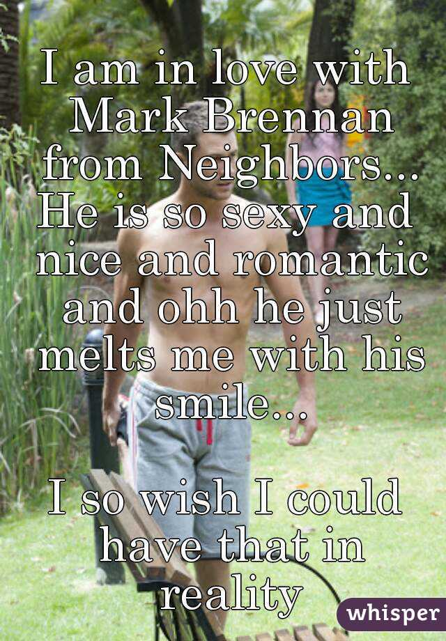 I am in love with Mark Brennan from Neighbors... He is so sexy and nice and romantic and ohh he just melts me with his smile...  I so wish I could have that in reality