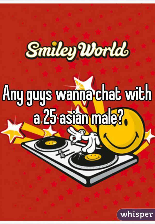 Any guys wanna chat with a 25 asian male?