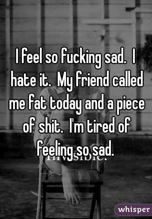 I feel so fucking sad.  I hate it.  My friend called me fat today and a piece of shit.  I'm tired of feeling so sad.