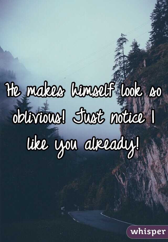 He makes himself look so oblivious! Just notice I like you already!