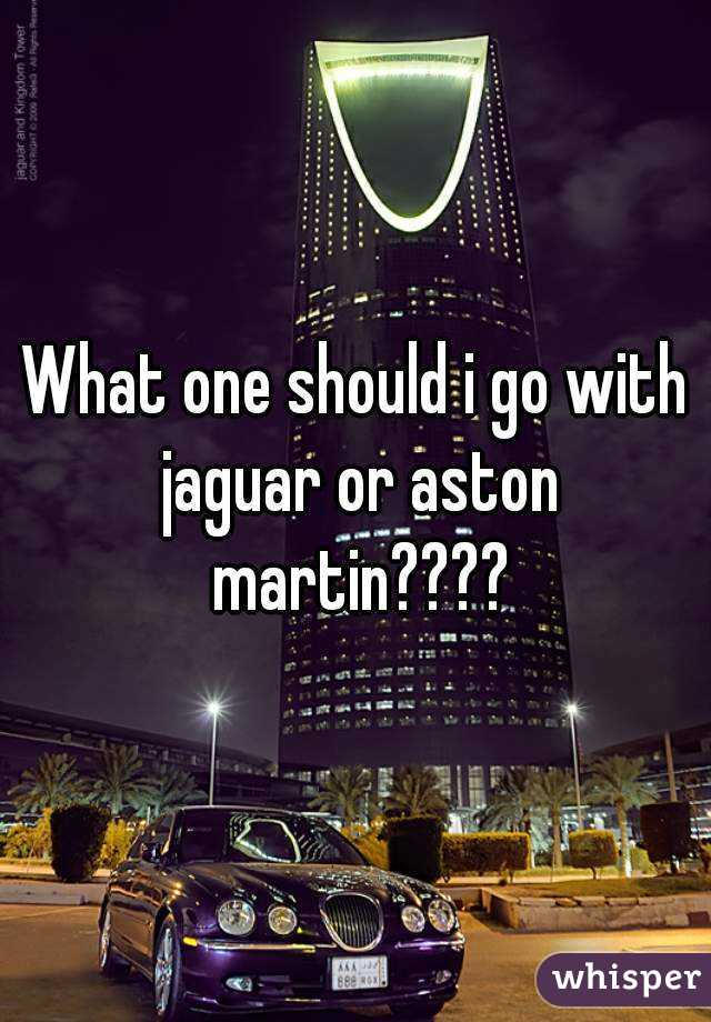 What one should i go with jaguar or aston martin????