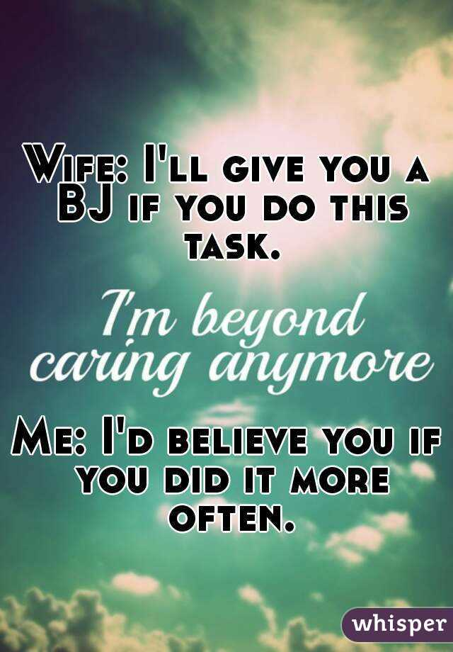 Wife: I'll give you a BJ if you do this task.     Me: I'd believe you if you did it more often.