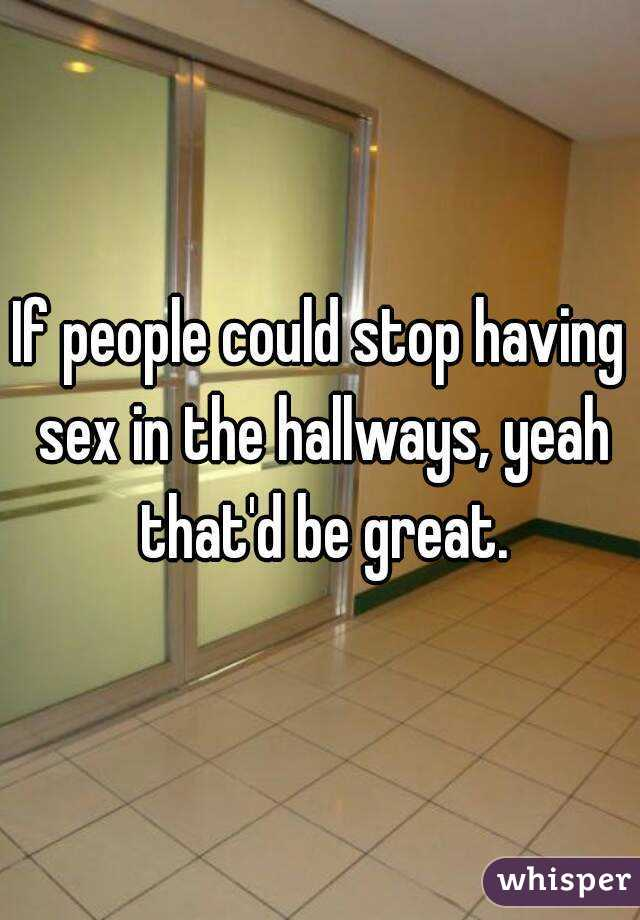 If people could stop having sex in the hallways, yeah that'd be great.