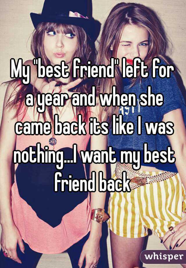 "My ""best friend"" left for a year and when she came back its like I was nothing...I want my best friend back"