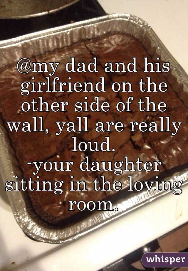 @my dad and his girlfriend on the other side of the wall, yall are really loud.  -your daughter sitting in the loving room.