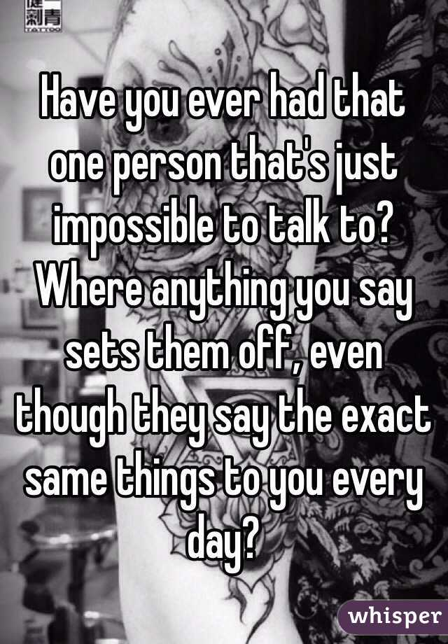 Have you ever had that one person that's just impossible to talk to? Where anything you say sets them off, even though they say the exact same things to you every day?