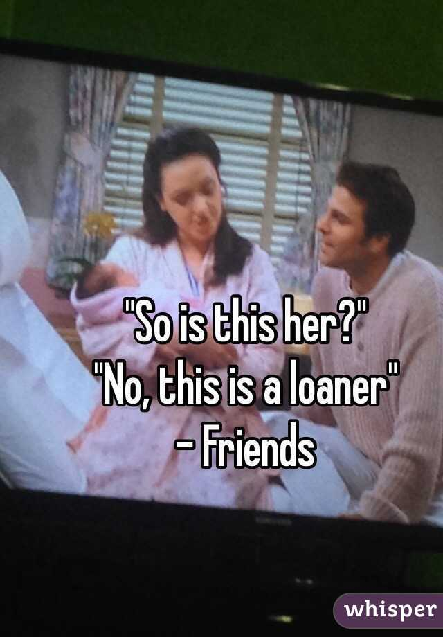 """""""So is this her?"""" """"No, this is a loaner"""" - Friends"""
