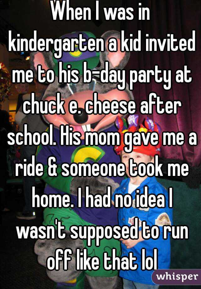 When I was in kindergarten a kid invited me to his b-day party at chuck e. cheese after school. His mom gave me a ride & someone took me home. I had no idea I wasn't supposed to run off like that lol