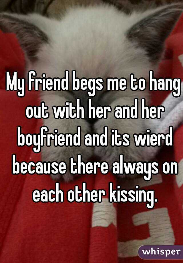 My friend begs me to hang out with her and her boyfriend and its wierd because there always on each other kissing.
