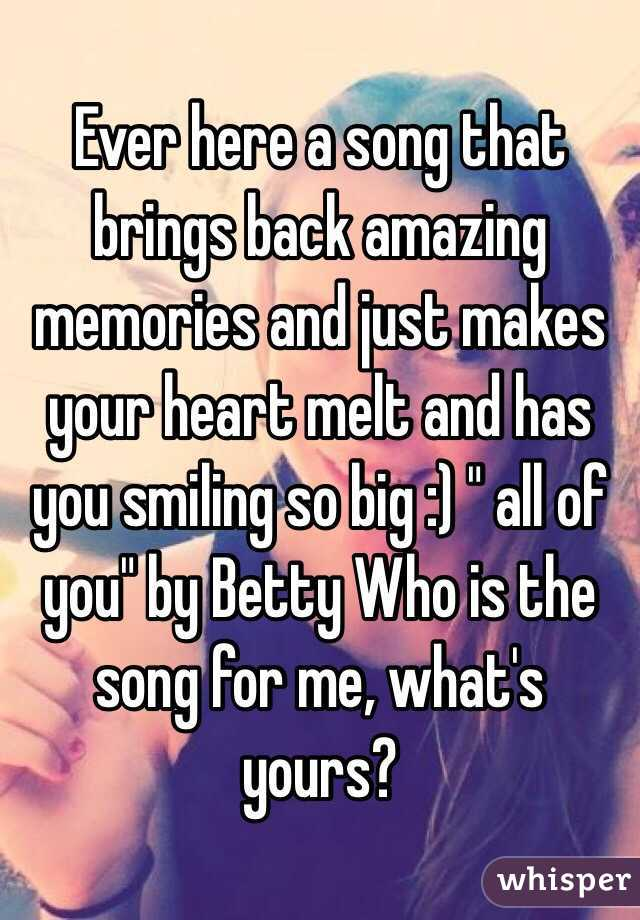 """Ever here a song that brings back amazing memories and just makes your heart melt and has you smiling so big :) """" all of you"""" by Betty Who is the song for me, what's yours?"""