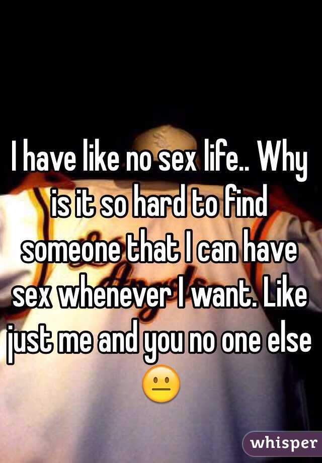 I have like no sex life.. Why is it so hard to find someone that I can have sex whenever I want. Like just me and you no one else 😐